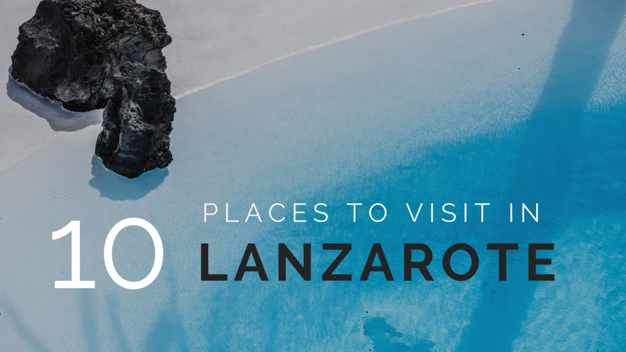 10 places to visit in Lanzarote this summer